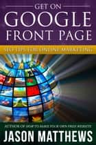 Get On Google Front Page: SEO Tips for Online Marketing ebook by Jason Matthews