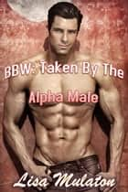 BBW: Taken By The Alpha Male ebook by Lisa Mulaton