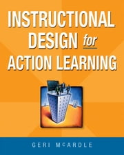 Instructional Design for Action Learning ebook by Geri MCARDLE