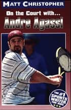 Andre Agassi - On the Court with... ebook by Matt Christopher, The #1 Sports Writer for Kids