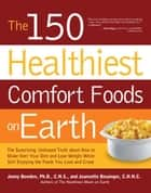 The 150 Healthiest Comfort Foods on Earth - The Surprising, Unbiased Truth About How to Make Over Your Diet and Lose Weight While Still Enjoying ebook by Jonny Bowden, Ph.D., C.N.S.,...