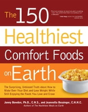 The 150 Healthiest Comfort Foods on Earth - The Surprising, Unbiased Truth About How to Make Over Your Diet and Lose Weight While Still Enjoying ebook by Jonny Bowden, Ph.D., C.N.S.,Jeannette Bessinger, C.H.H.C.