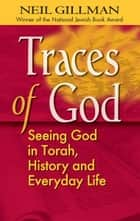 Traces of God: Seeing God in Torah, History and Everyday Life ebook by Rabbi Neil Gillman