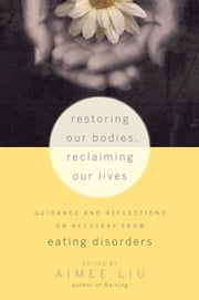 Restoring Our Bodies, Reclaiming Our Lives - Guidance and Reflections on Recovery from Eating Disorders ebook by Aimee Liu, Judith D. Banker