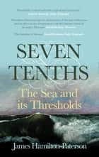 Seven-Tenths - The Sea and its Thresholds eBook by James Hamilton-Paterson
