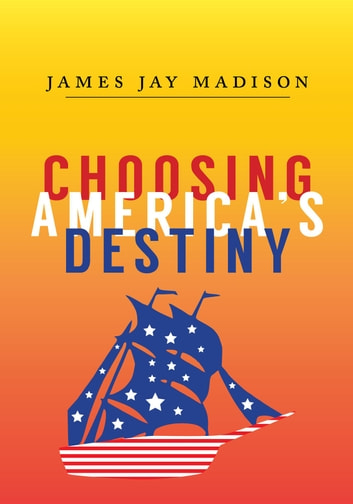 Choosing America's Destiny ebook by James Jay Madison