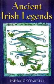 Ancient Irish Legends: The Best-loved and Most Famous Tales of Ancient Ireland ebook by Padraic O'Farrell
