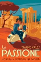 La Passione - How Italy Seduced the World ebook by Dianne Hales