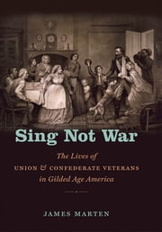 Sing Not War - The Lives of Union and Confederate Veterans in Gilded Age America ebook by James Marten