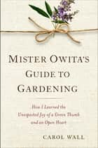Mister Owita's Guide to Gardening - How I Learned the Unexpected Joy of a Green Thumb and an Open Heart ebook by Carol Wall