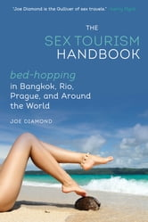 The Sex Tourism Handbook - Bed-Hopping in Bangkok, Rio, Prague, and Around the World ebook by Joe Diamond
