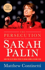 The Persecution of Sarah Palin - How the Elite Media Tried to Bring Down a Rising Star ebook by Matthew Continetti