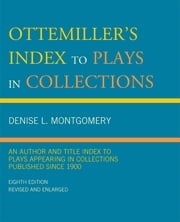 Ottemiller's Index to Plays in Collections - An Author and Title Index to Plays Appearing in Collections Published since 1900 ebook by Denise L. Montgomery