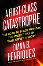 A First-Class Catastrophe - The Road to Black Monday, the Worst Day in Wall Street History ebook by Diana B. Henriques