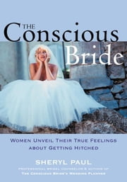 The Conscious Bride: Women Unveil Their True Feelings about Getting Hitched ebook by Nissinen, Sheryl