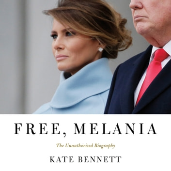 Free, Melania - The Unauthorized Biography audiobook by Kate Bennett