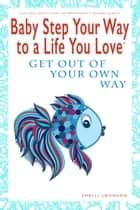 Baby Step Your Way to a Life You Love: Get Out Of Your Own Way (A Self-Help How-To Guide for Empowerment and Personal Growth) - Baby Step Your Way to a Life You Love ebook by Shelli Johnson