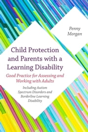 Child Protection and Parents with a Learning Disability - Good Practice for Assessing and Working with Adults - including Autism Spectrum Disorders and Borderline Learning Disability ebook by Kobo.Web.Store.Products.Fields.ContributorFieldViewModel