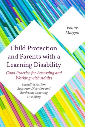 Child Protection and Parents with a Learning Disability - Good Practice for Assessing and Working with Adults - including Autism Spectrum Disorders and Borderline Learning Disability ebook by Penny Morgan