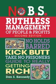 No B.S. Ruthless Management of People and Profits - No Holds Barred, Kick Butt, Take-No-Prisoners Guide to Really Getting Rich ebook by Dan S. Kennedy
