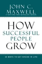 How Successful People Grow ebook by John C. Maxwell