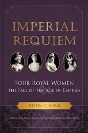 Imperial Requiem - Four Royal Women and the Fall of the Age of Empires ebook by Justin C. Vovk