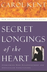 Secret Longings of the Heart - Overcoming Deep Disappointment and Unfulfilled Expectations Now Includes a 12-Week Bible Study ebook by Carol Kent