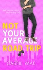 Not Your Average Road Trip - Not Your Average, #2 ebook by Cassie Mae