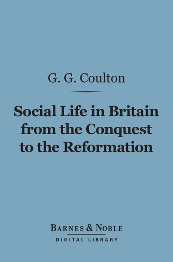 Social Life in Britain From the Conquest to the Reformation (Barnes & Noble Digital Library) ebook by G.  G. Coulton
