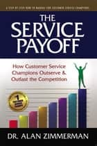 The Service Payoff: How Customer Service Champions Outserve and Outlast the Competition ebook by Alan Zimmerman