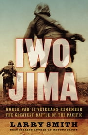 Iwo Jima: World War II Veterans Remember the Greatest Battle of the Pacific ebook by Larry Smith