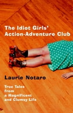 The Idiot Girls' Action-Adventure Club, True Tales from a Magnificent and Clumsy Life