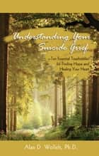 Understanding Your Suicide Grief - Ten Essential Touchstones for Finding Hope and Healing Your Heart 電子書 by Alan D. Wolfelt, PhD