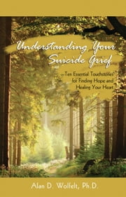 Understanding Your Suicide Grief - Ten Essential Touchstones for Finding Hope and Healing Your Heart ebook by Alan D. Wolfelt, PhD
