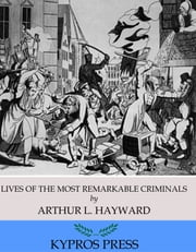 Lives of The Most Remarkable Criminals Who have been Condemned and Executed for Murder, the Highway, Housebreaking, Street Robberies, Coining or Other Offences ebook by Arthur L. Hayward