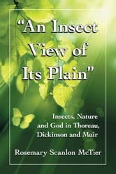 """An Insect View of Its Plain"" - Insects, Nature and God in Thoreau, Dickinson and Muir ebook by Rosemary Scanlon McTier"