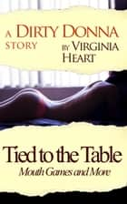 Tied to the Table: Mouth Games and More ebook by Virginia Heart