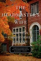 The Headmaster's Wife - A Novel ebook by Thomas Christopher Greene