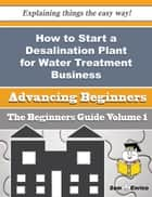 How to Start a Desalination Plant for Water Treatment Business (Beginners Guide) - How to Start a Desalination Plant for Water Treatment Business (Beginners Guide) ebook by Sid Marlowe