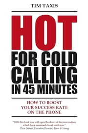 Hot For Cold Calling in 45 Minutes: How to Boost Your Success Rate on the Phone ebook by Tim Taxis,Christiane Gierke