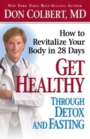 Get Healthy Through Detox and Fasting - How to Revitalize Your Body in 28 Days ebook by Donald Colbert