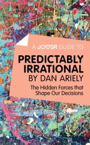 A Joosr Guide to... Predictably Irrational by Dan Ariely: The Hidden Forces that Shape Our Decisions ebook by Joosr
