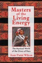 Masters of the Living Energy: The Mystical World of the Q'ero of Peru ebook by Joan Parisi Wilcox