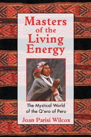 Masters of the Living Energy: The Mystical World of the Q'ero of Peru - The Mystical World of the Q'ero of Peru ebook by Joan Parisi Wilcox