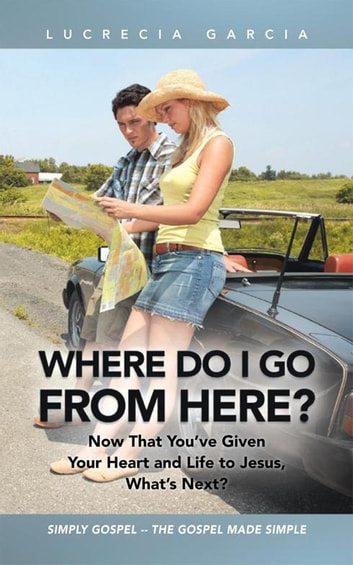 Where Do I Go from Here? - Now That You'Ve Given Your Heart and Life to Jesus, What'S Next? ebook by Lucrecia Garcia