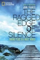 The Ragged Edge of Silence - Finding Peace in a Noisy World ebook by John Francis
