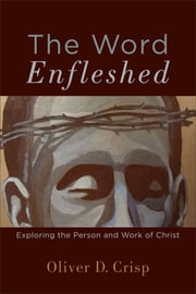 The Word Enfleshed - Exploring the Person and Work of Christ ebook by Oliver D. Crisp