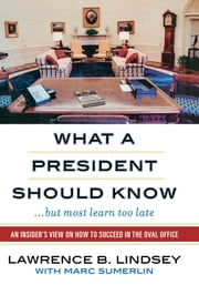 What a President Should Know - An Insider's View on How to Succeed in the Oval Office ebook by Lawrence B. Lindsey