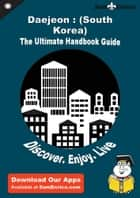 Ultimate Handbook Guide to Daejeon : (South Korea) Travel Guide ebook by Jeannine Kealey