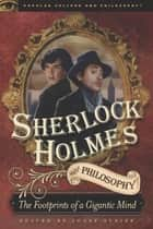 Sherlock Holmes and Philosophy - The Footprints of a Gigantic Mind ebook by Josef Steiff